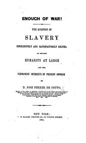 Enough of War!: The Question of Slavery Conclusively and Satisfactorily Solved, as Regards Humanity at Large and the Permanent Interests of Present Owners