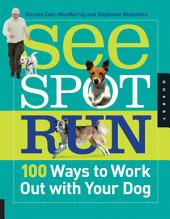 See Spot Run: 100 Ways to Work Out with Your Dog