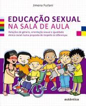 Educação sexual na sala de aula: Relações de gênero, orientação sexual e igualdade étnico-racial numa proposta de respeito às diferenças
