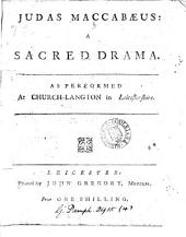Judas Maccabæus: A Sacred Drama. As Performed at Church-Langton in Leicestershire