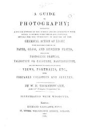 A guide to photography; containing simple and practical details of the latest and most improved processes for the production of pictures by the chemical action of light, including photogenic drawing, calotype, Daguerreotype, ... illustrated with drawings on stone