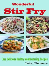 Wonderful Stir Fry: Easy Delicious Healthy Mouthwatering Recipes