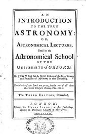 An Introduction to the True Astronomy Or, Astronomical Lectures, Read in the Astronomical School of the University of Oxford. By John Keill, ..
