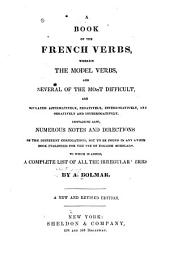 A book of the French verbs: wherein the model verbs and several of the most difficult are [co]njugated affirmatively, negatively, interrogatively, and negatively and interrogatively : containing also, numerous notes and directions on the different conjugations, not to be found in any other book published for the use of English scholars : to which is added, a complete list of all the irregular verbs