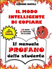 IL MODO INTELLIGENTE DI COPIARE - Il manuale PROFANO dello studente