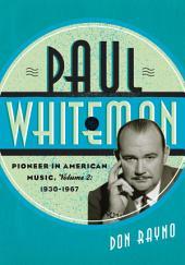 Paul Whiteman: Pioneer in American Music, 1930-1967