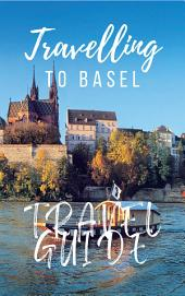 Basel Travel Guide 2017: Must-see attractions, wonderful hotels, excellent restaurants, valuable tips and so much more!