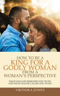 How to Be a King for a Godly Woman from a Woman   s Perspective Book