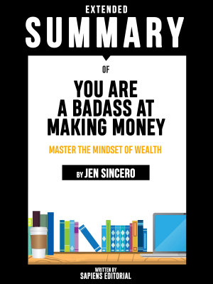 Extended Summary Of You Are A Badass At Making Money  Master The Mindset Of Wealth   By Jen Sincero