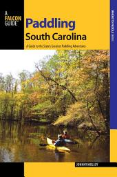 Paddling South Carolina: A Guide to the State's Greatest Paddling Adventures