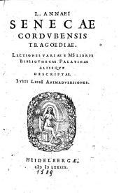L. Annaei Senecæ Cordvbensis Tragœdiæ. Lectiones Variæ E MS Libris Bibliothecæ Palatinæ Aliisqve Descriptæ. Ivsti Lipsii Animadversiones