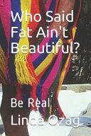 Who Said Fat Ain't Beautiful?