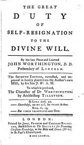 The Great Duty of Self-resignation to the Divine Will ... The Seventh Edition, Corrected, and Improved in Sundry Places from the Author's Own MSS.; by His Son J. W. [i.e. John Worthington] ... To which is Prefixed, The Character of Dr. Worthington, by Archbishop Tillotson. [The Preface Signed: E. F., I.e. Edward Fowler.]