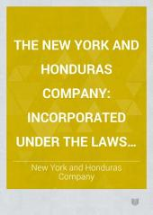 The New York and Honduras Company: Incorporated Under the Laws of Connecticut ...