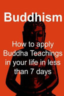 Buddhism  How to Apply Buddha Teachings in Your Life in Less Than 7 Days PDF