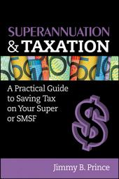 Superannuation and Taxation: A Practical Guide to Saving Money on Your Super or SMSF