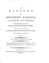 The History of Ancient Greece, Its Colonies and Conquests: From the Earliest Accounts Till the Division of the Macedonian Empire in the East : Including the History of Literature, Philosophy and the Fine Arts, Volume 1