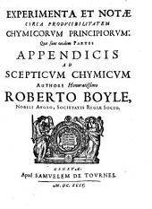 Experimenta et notae circa producibilitatem Chymicorum principiorum: quae sunt totidem partes appendicis ad Scepticum chymicum