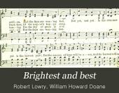 Brightest and Best: A Choice Collection of New Songs, Duets, Choruses, Invocation and Benediction Hymns for the Sunday School and Meetings of Prayer and Praise