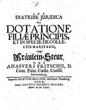 Diatribe iuridica de dotatione filiae principis, et in specie de collectis martiagii, vulgo Fräulein-Steur