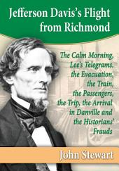 Jefferson Davis's Flight from Richmond: The Calm Morning, Lee's Telegrams, the Evacuation, the Train, the Passengers, the Trip, the Arrival in Danville and the Historians' Frauds