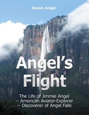 Angel s Flight  The Life of Jimmie Angel   American Aviator   Explorer   Discover of Angel Falls