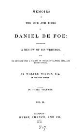 Memoirs of the life and times of Daniel De Foe, containing a review of his writings, and his opinions upon a variety of important matters: Volume 2