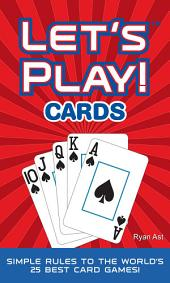 Let's Play! Cards: Simple Rules to the World's 25 Best Card Games