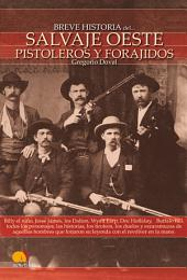 Breve historia del salvaje oeste. Pistoleros y forajidos: Billy el niño, Jesse james, los Dalton, Wyatt Earp, Doc Holliday, Buffallo Bill, todos los personajes, las historias, los tiroteos, los duelos y escaramuzas de aquellos hombres que con el revólver en la mano forjaron su leyenda.
