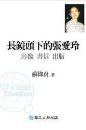 長鏡頭下的張愛玲──影像、書信、出版: 蘇偉貞作品集16