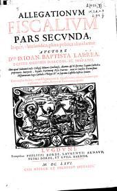 Allegationum fiscalium pars secunda: in qua, vltra iuridica, plura politica, elucidantur