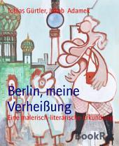 Berlin, meine Verheißung: Eine malerisch-literarische Erkundung