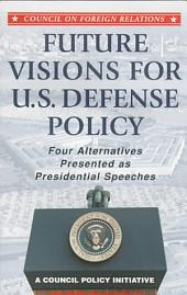 Future Visions for U.S. Defense Policy: Four Alternatives Presented as Presidential Speeches