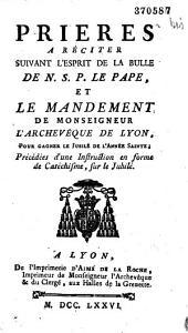 Prières a réciter suivant l'esprit de la bulle de N. S. P. le Pape (25 déc. 1775), et le mandement de Monseigneur l'archevêque de Lyon (26 août 1776), pour gagner le Jubilé de l'Année Sainte ; Précédées d'une Instruction en forme de Catéchisme, sur le Jubilé