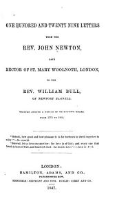One Hundred and Twenty Nine Letters from the Rev. John Newton ... to the Rev. William Bull, of Newport Pagnell: Written During a Period of Thirty-two Years, from 1773 to 1805 ...