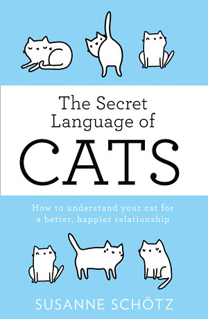 The Secret Language Of Cats  How to understand your cat for a better  happier relationship