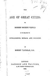 The Age of Great Cities; Or, Modern Civilization Viewed in Its Relation to Intelligence, Morals, and Religion