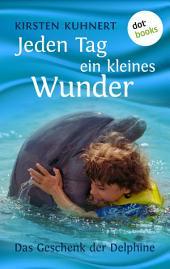 Jeden Tag ein kleines Wunder: Das Geschenk der Delphine