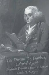 The Devious Dr. Franklin, Colonial Agent: Benjamin Franklin's Years in London