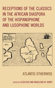 Receptions of the Classics in the African Diaspora of the Hispanophone and Lusophone Worlds PDF