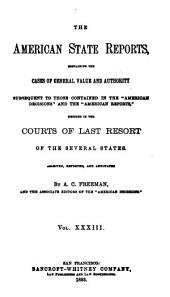 "The American State Reports: Containing the Cases of General Value and Authority Subsequent to Those Contained in the ""American Decisions"" [1760-1869] and the ""American Reports"" [1869-1887] Decided in the Courts of Last Resort of the Several States [1886-1911], Volume 33"