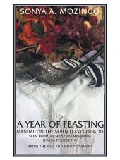 A Year of Feasting: Manual on the Seven Feasts of God Seen From a Christian-Messianic Jewish Perspective from the Old and New Testament