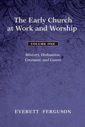 The Early Church at Work and Worship - Volume 1: Ministry, Ordination, Covenant, and Canon, Volume 1