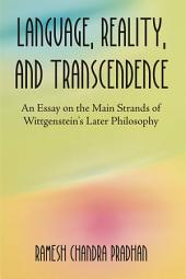 Language, Reality, and Transcendence: An Essay on the Main Strands of Wittgenstein's Later Philosophy