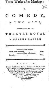 Three Weeks After Marriage: A Comedy, in Two Acts, as Performed at the Theatre-Royal in Covent-Garden, Volume 10