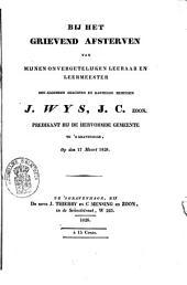 Bij het grievend afsterven van mijnen onvergetelijken leeraar en leermeester, den algemeen geachten en hartelijk beminden J. Wijs J.Cz., predikant bij de Hervormde Gemeente te 's-Gravenhage, op den 17den maart 1828