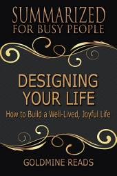 DESIGNING YOUR LIFE - Summarized for Busy People: How to Build a Well-Lived, Joyful Life: Based on the Book by Bill Burnett & Dave Evans