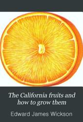 The California Fruits and how to Grow Them: A Manual of Methods which Have Yielded Greatest Success: with Lists of Varieties Best Adapted to the Different Districts of the State