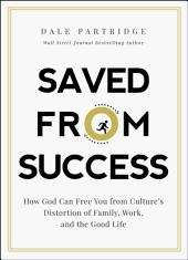 Saved from Success: How to Rescue Yourself from Culture's View of Family, Work, and the Good Life