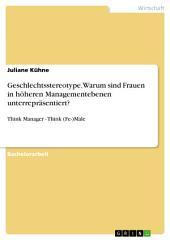 Geschlechtsstereotype. Warum sind Frauen in höheren Managementebenen unterrepräsentiert?: Think Manager - Think (Fe-)Male